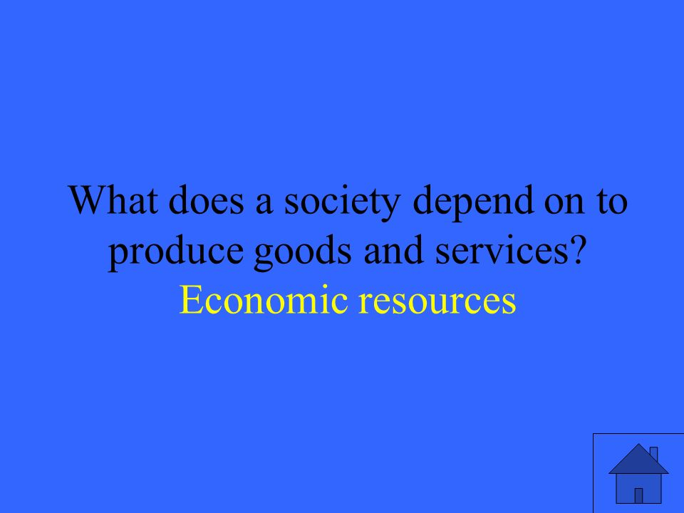 5 What does a society depend on to produce goods and services Economic resources