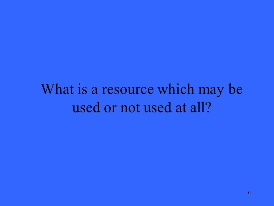 6 What is a resource which may be used or not used at all