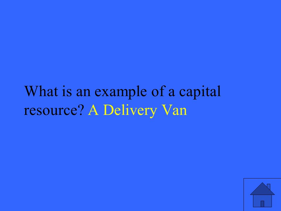 9 What is an example of a capital resource A Delivery Van