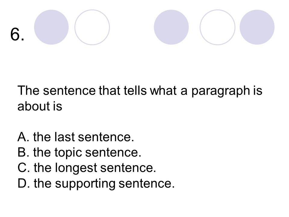 6. The sentence that tells what a paragraph is about is A.