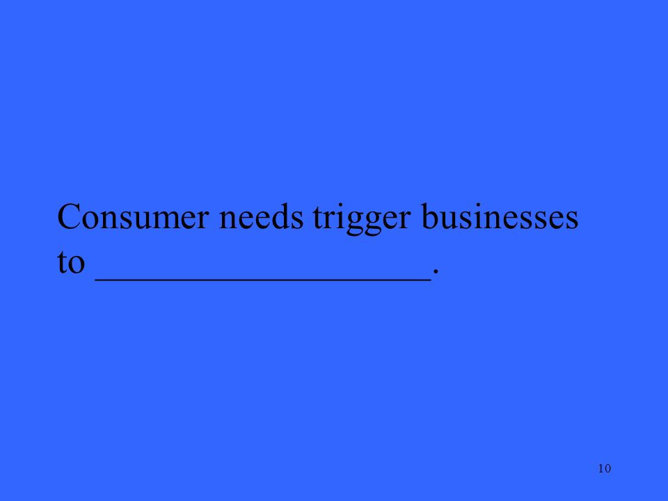 10 Consumer needs trigger businesses to __________________.