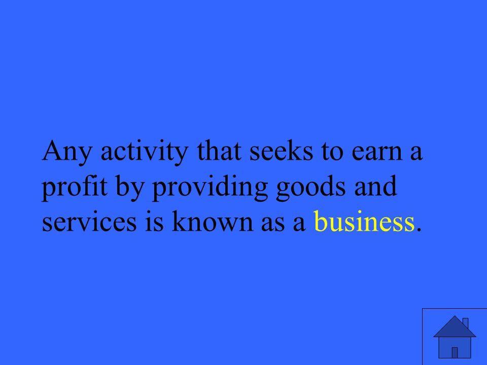 25 Any activity that seeks to earn a profit by providing goods and services is known as a business.