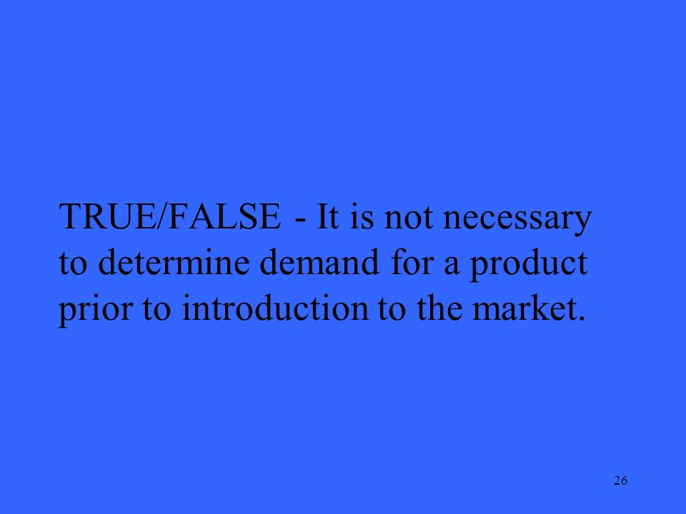 26 TRUE/FALSE - It is not necessary to determine demand for a product prior to introduction to the market.