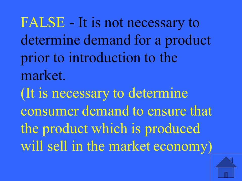 27 FALSE - It is not necessary to determine demand for a product prior to introduction to the market.