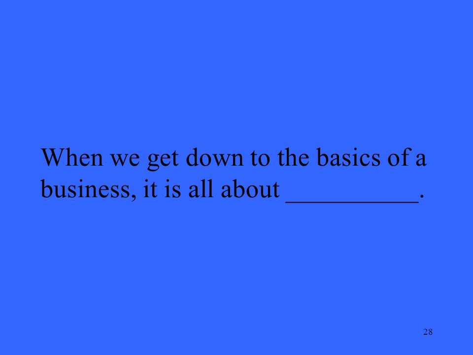 28 When we get down to the basics of a business, it is all about __________.