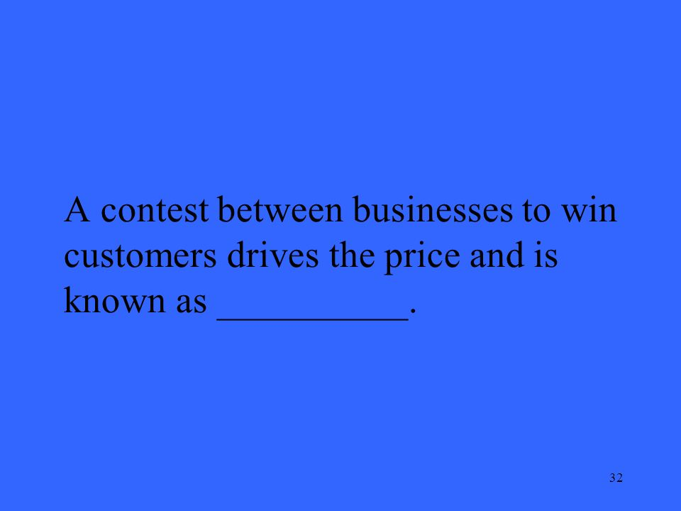 32 A contest between businesses to win customers drives the price and is known as __________.
