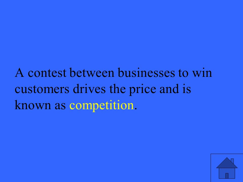 33 A contest between businesses to win customers drives the price and is known as competition.