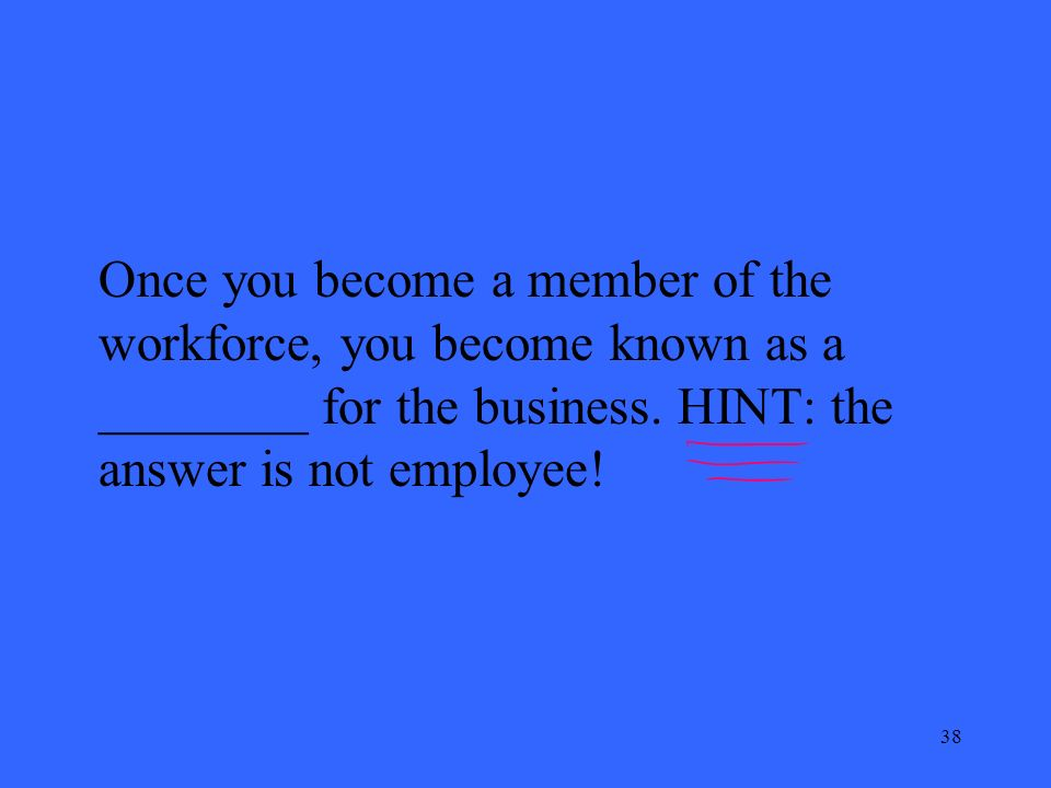 38 Once you become a member of the workforce, you become known as a ________ for the business.