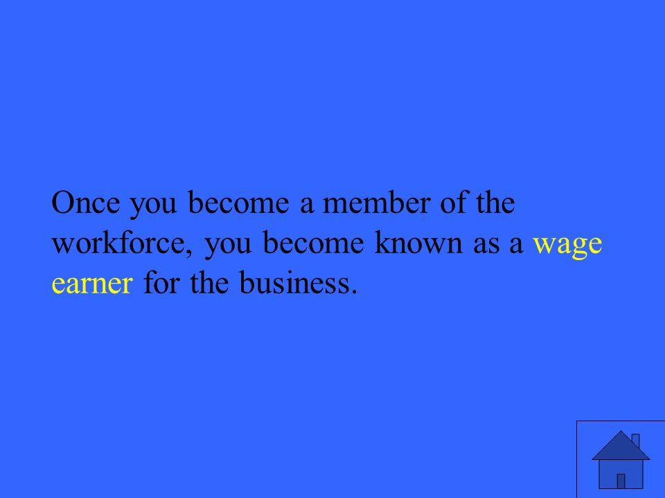 39 Once you become a member of the workforce, you become known as a wage earner for the business.