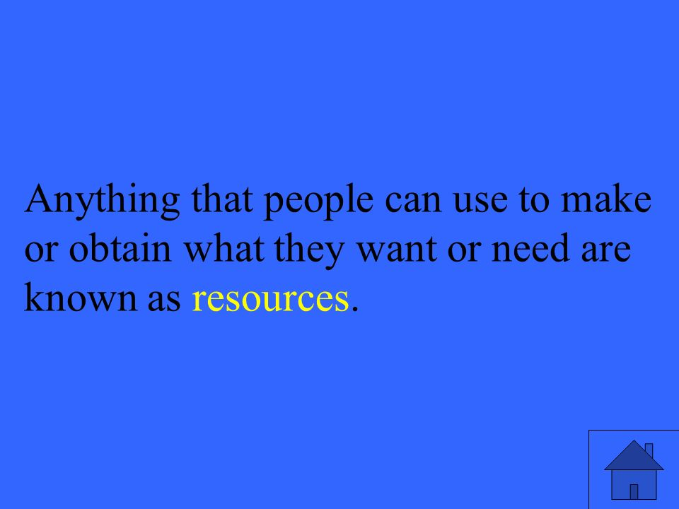 45 Anything that people can use to make or obtain what they want or need are known as resources.