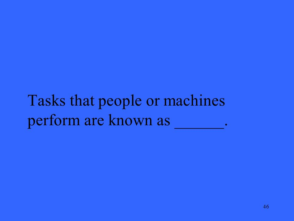 46 Tasks that people or machines perform are known as ______.