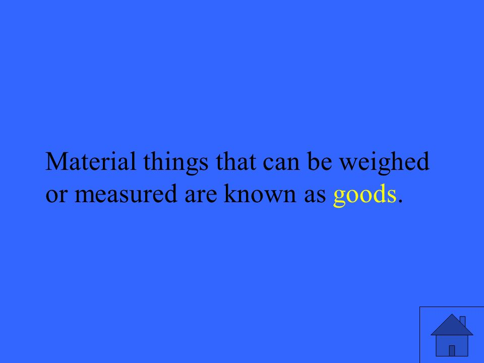 49 Material things that can be weighed or measured are known as goods.