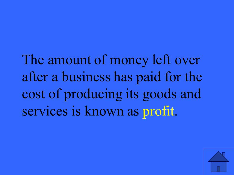 51 The amount of money left over after a business has paid for the cost of producing its goods and services is known as profit.