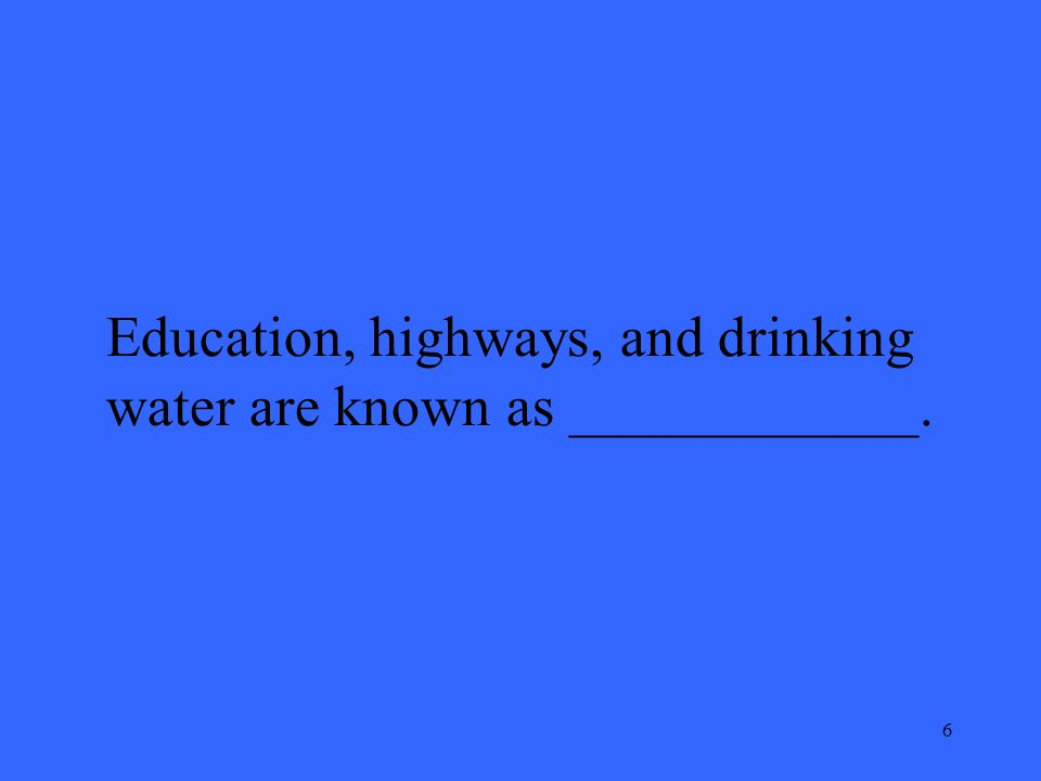 6 Education, highways, and drinking water are known as ____________.