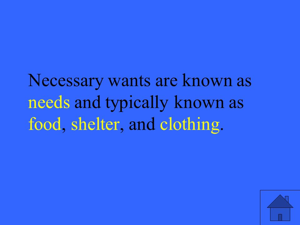 9 Necessary wants are known as needs and typically known as food, shelter, and clothing.