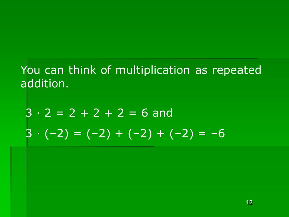 12 You can think of multiplication as repeated addition.