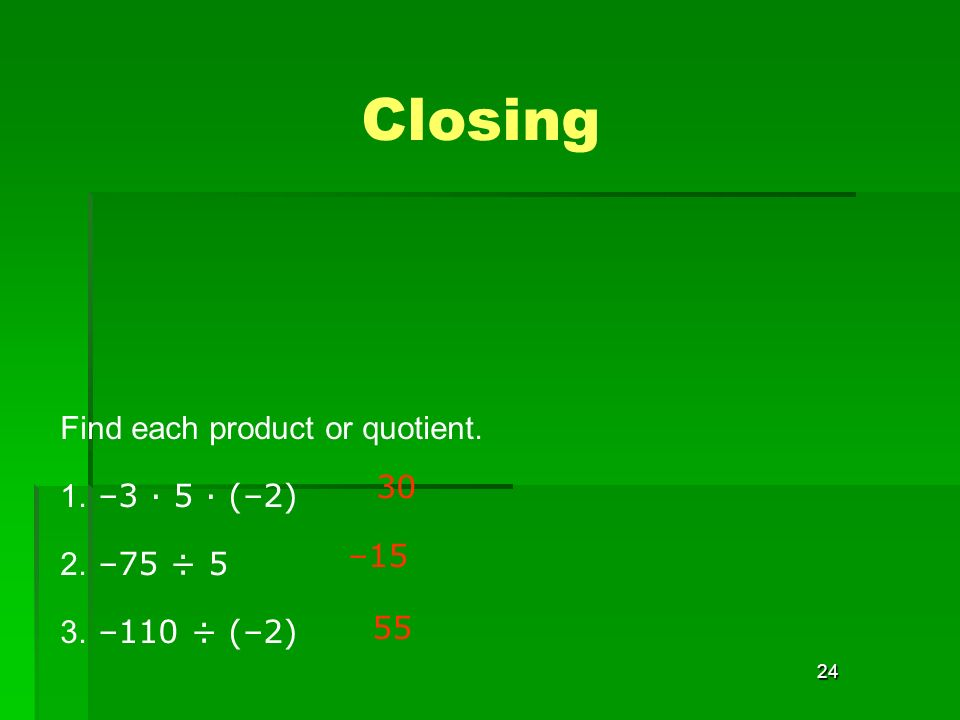 24 Closing Find each product or quotient. 1. –3 · 5 · (–2) 2. –75 ÷ 5 3. –110 ÷ (–2) –15 55 30