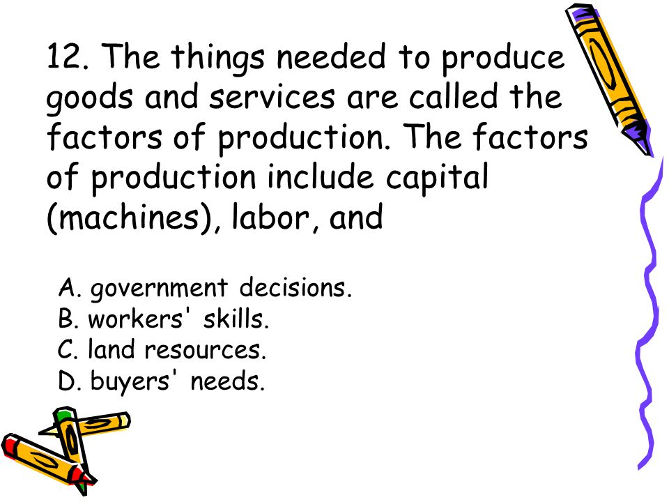 12. The things needed to produce goods and services are called the factors of production.