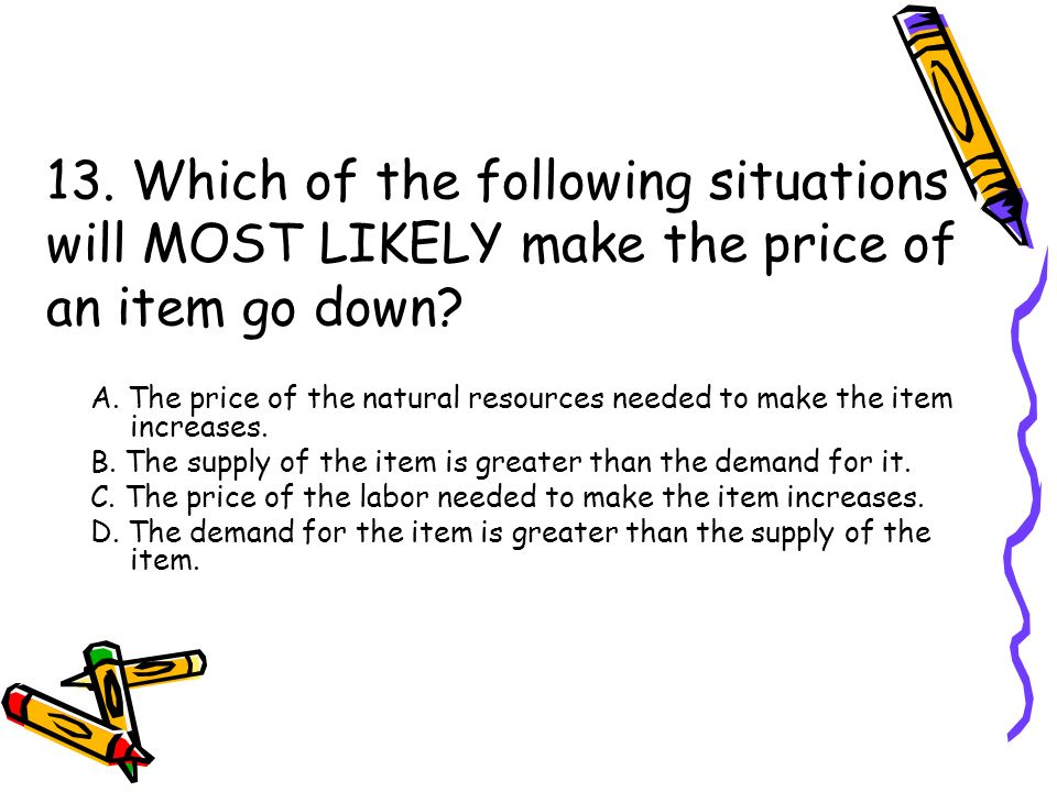 13. Which of the following situations will MOST LIKELY make the price of an item go down.