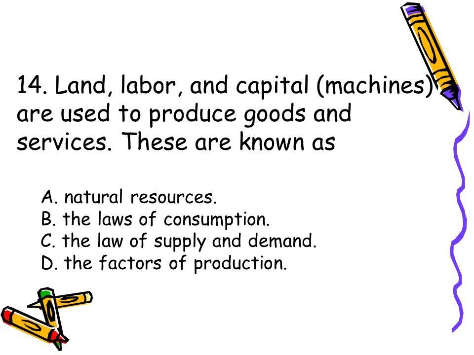 14. Land, labor, and capital (machines) are used to produce goods and services.