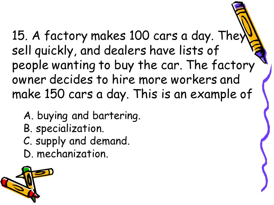 15. A factory makes 100 cars a day.