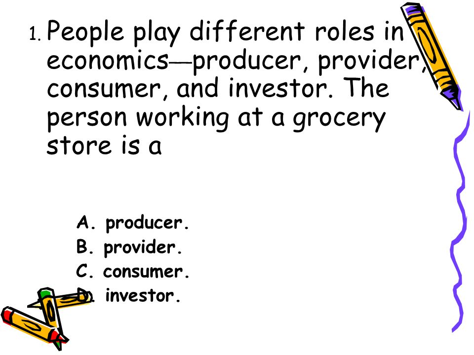 1. People play different roles in economics __ producer, provider, consumer, and investor.