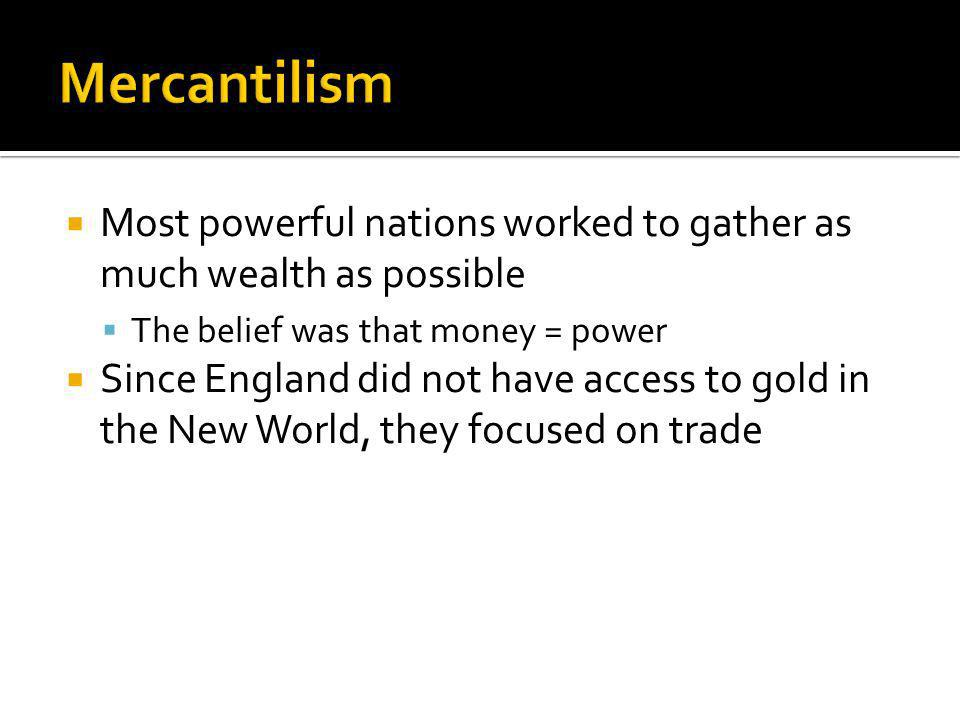 Most powerful nations worked to gather as much wealth as possible The belief was that money = power Since England did not have access to gold in the New World, they focused on trade