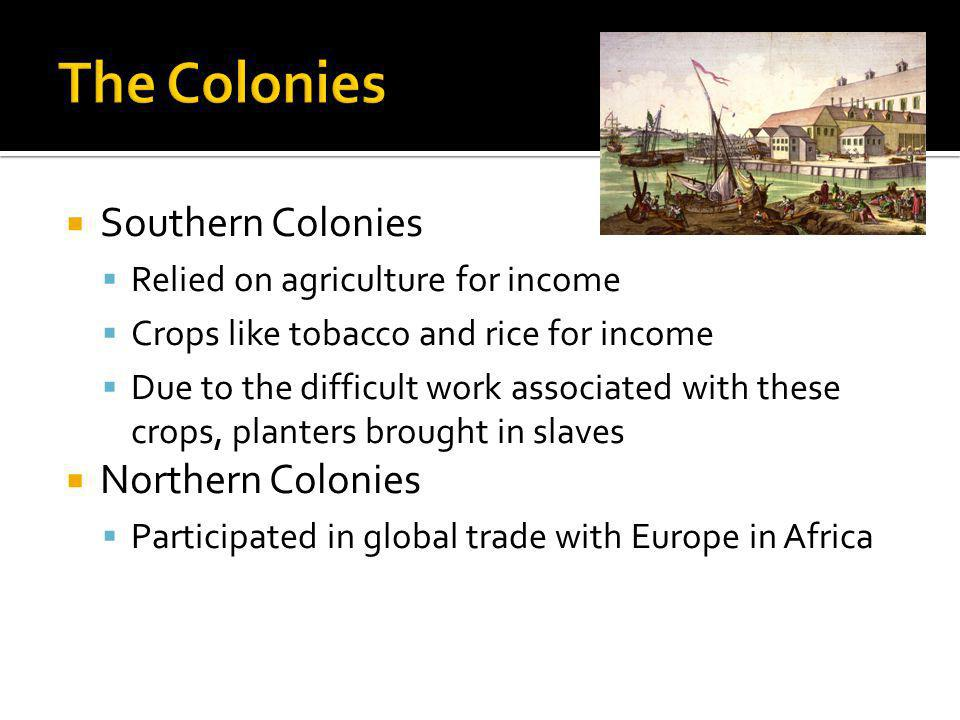 Southern Colonies Relied on agriculture for income Crops like tobacco and rice for income Due to the difficult work associated with these crops, planters brought in slaves Northern Colonies Participated in global trade with Europe in Africa