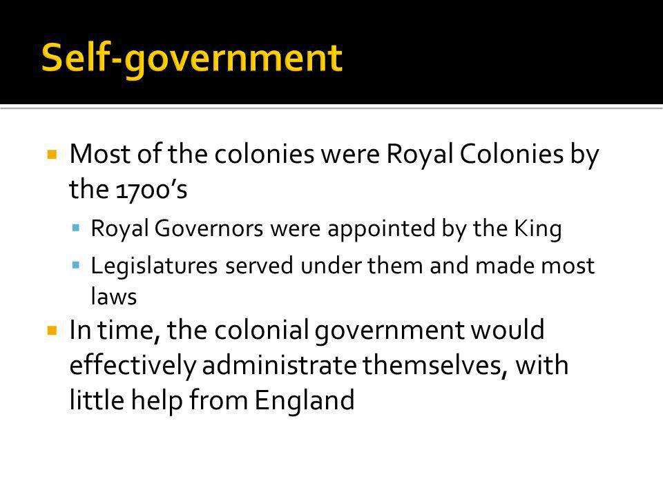 Most of the colonies were Royal Colonies by the 1700s Royal Governors were appointed by the King Legislatures served under them and made most laws In time, the colonial government would effectively administrate themselves, with little help from England