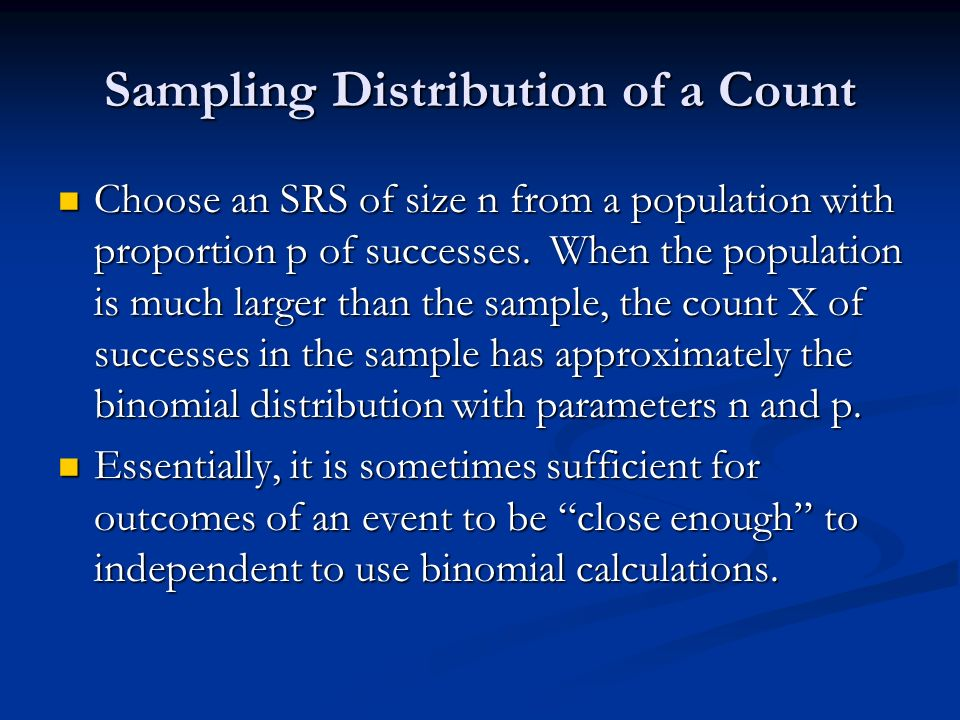Sampling Distribution of a Count Choose an SRS of size n from a population with proportion p of successes.