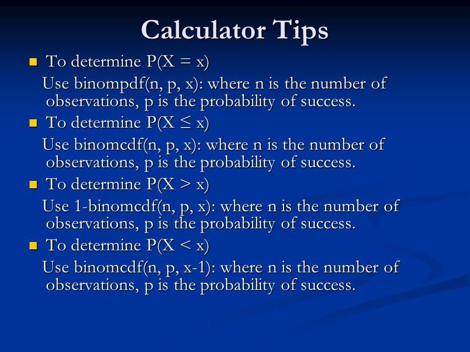 Calculator Tips To determine P(X = x) To determine P(X = x) Use binompdf(n, p, x): where n is the number of observations, p is the probability of success.