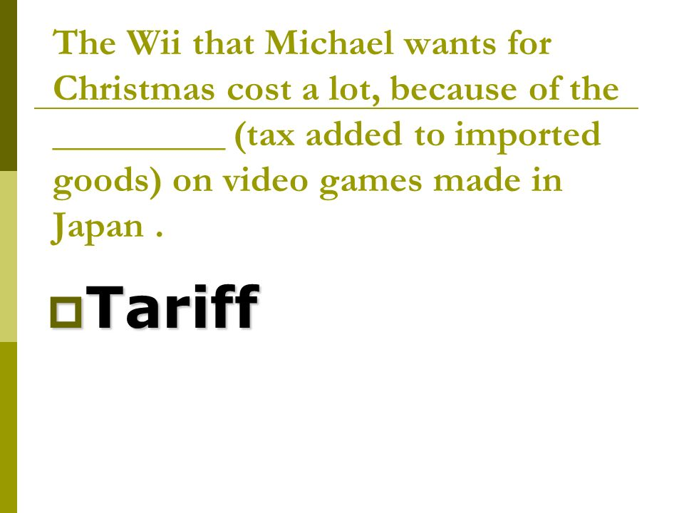 The Wii that Michael wants for Christmas cost a lot, because of the _________ (tax added to imported goods) on video games made in Japan.