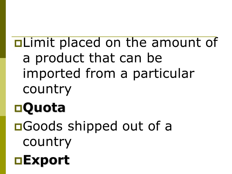 Limit placed on the amount of a product that can be imported from a particular country Quota Quota Goods shipped out of a country Export Export