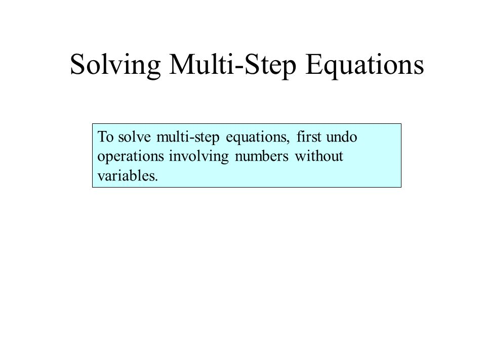 Solving Multi-Step Equations To solve multi-step equations, first undo operations involving numbers without variables.