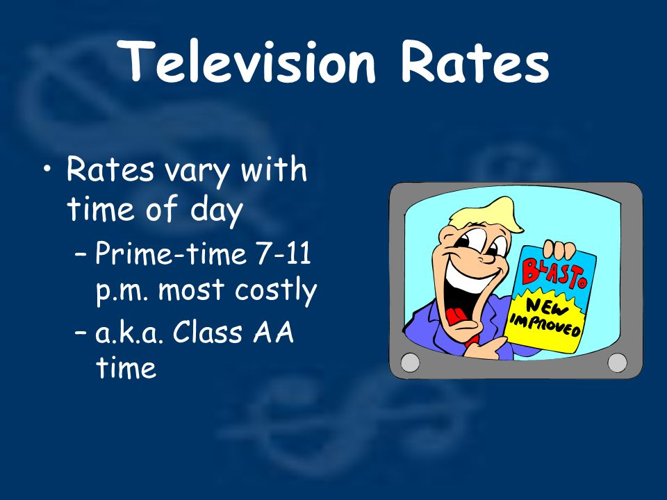 Television Rates Rates vary with time of day –Prime-time 7-11 p.m.
