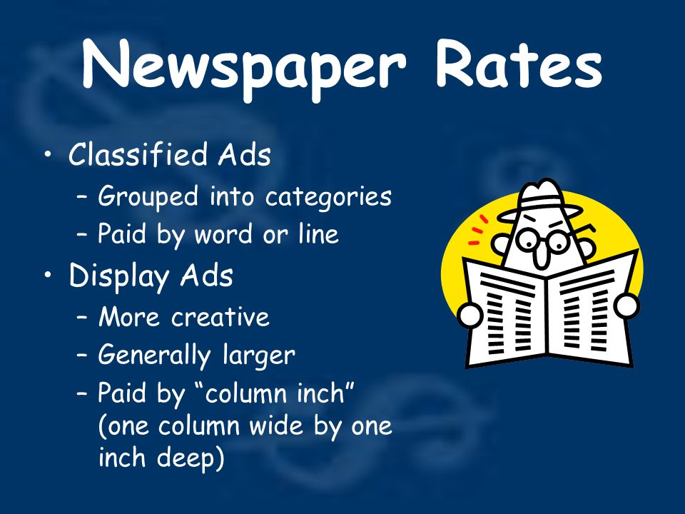 Newspaper Rates Classified Ads –Grouped into categories –Paid by word or line Display Ads –More creative –Generally larger –Paid by column inch (one column wide by one inch deep)