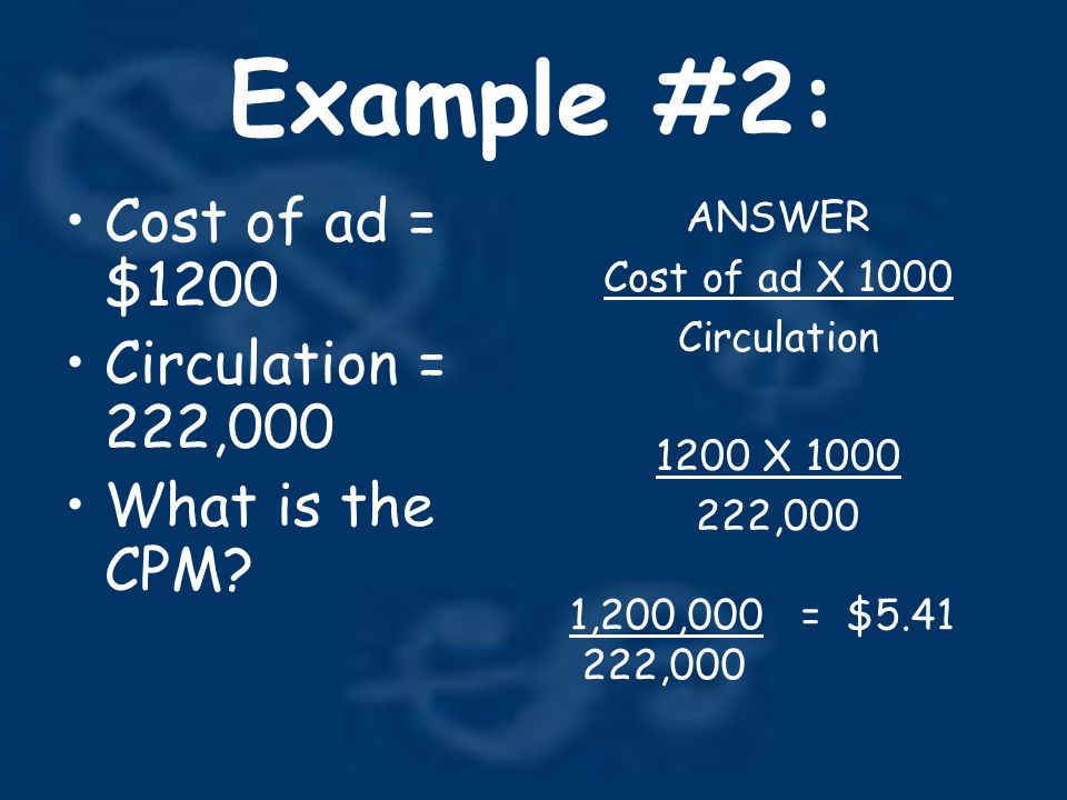 Example #2: Cost of ad = $1200 Circulation = 222,000 What is the CPM.