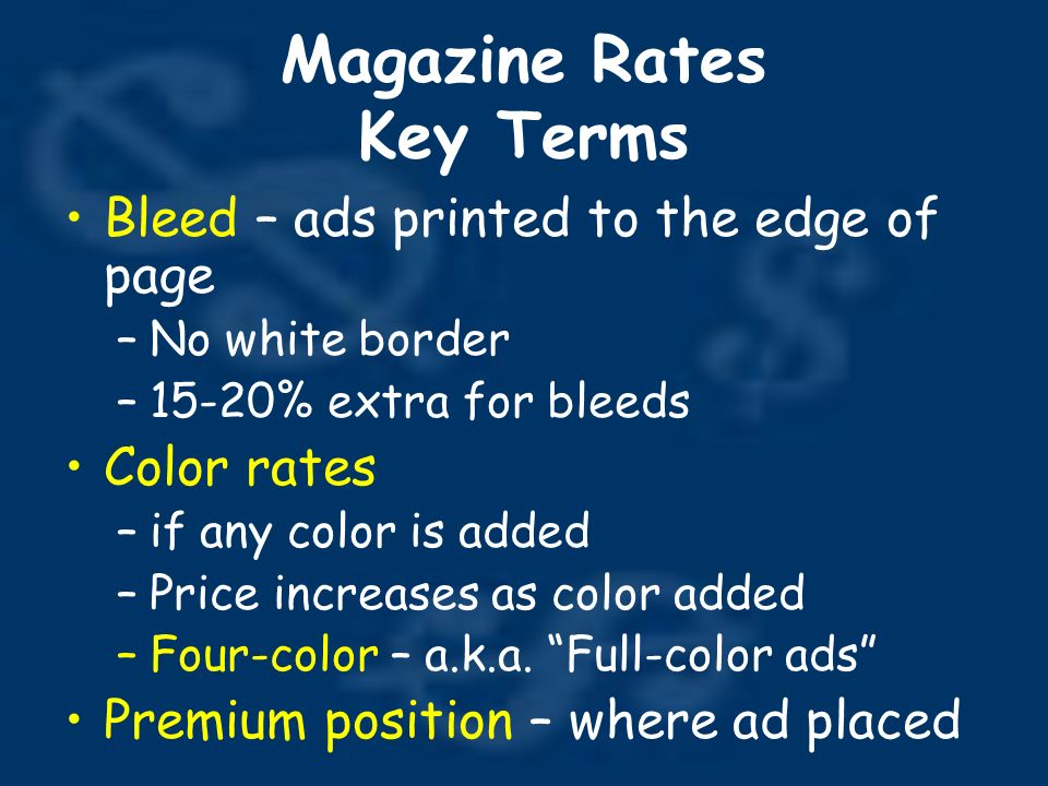 Magazine Rates Key Terms Bleed – ads printed to the edge of page –No white border –15-20% extra for bleeds Color rates –if any color is added –Price increases as color added –Four-color – a.k.a.