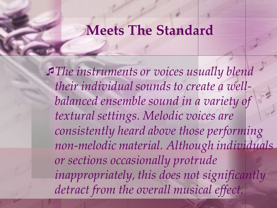 Meets The Standard The instruments or voices usually blend their individual sounds to create a well- balanced ensemble sound in a variety of textural settings.