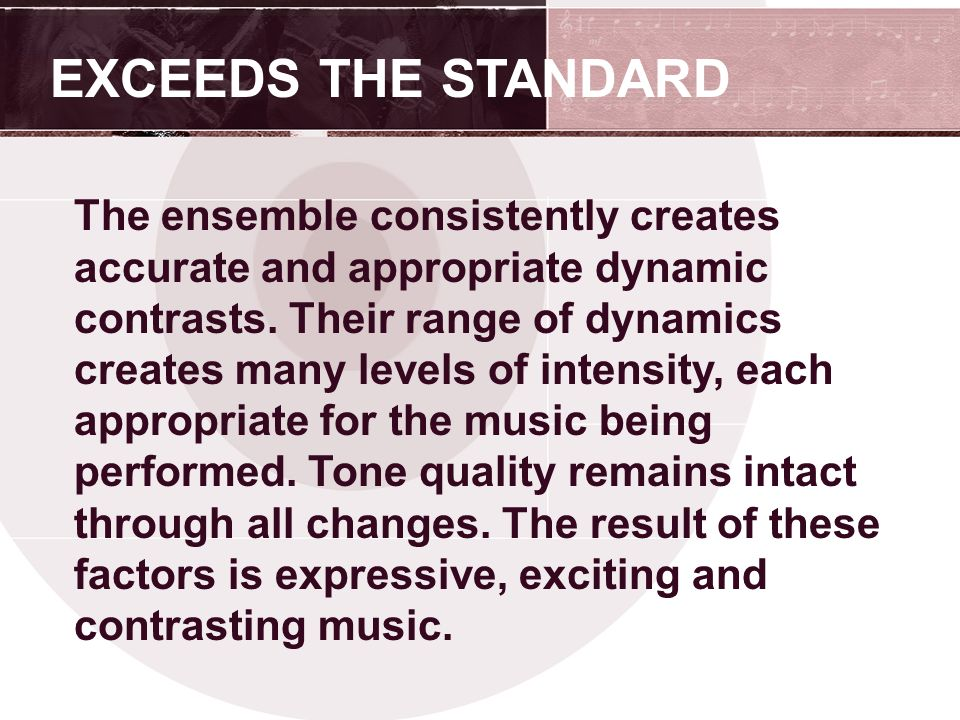 EXCEEDS THE STANDARD The ensemble consistently creates accurate and appropriate dynamic contrasts.