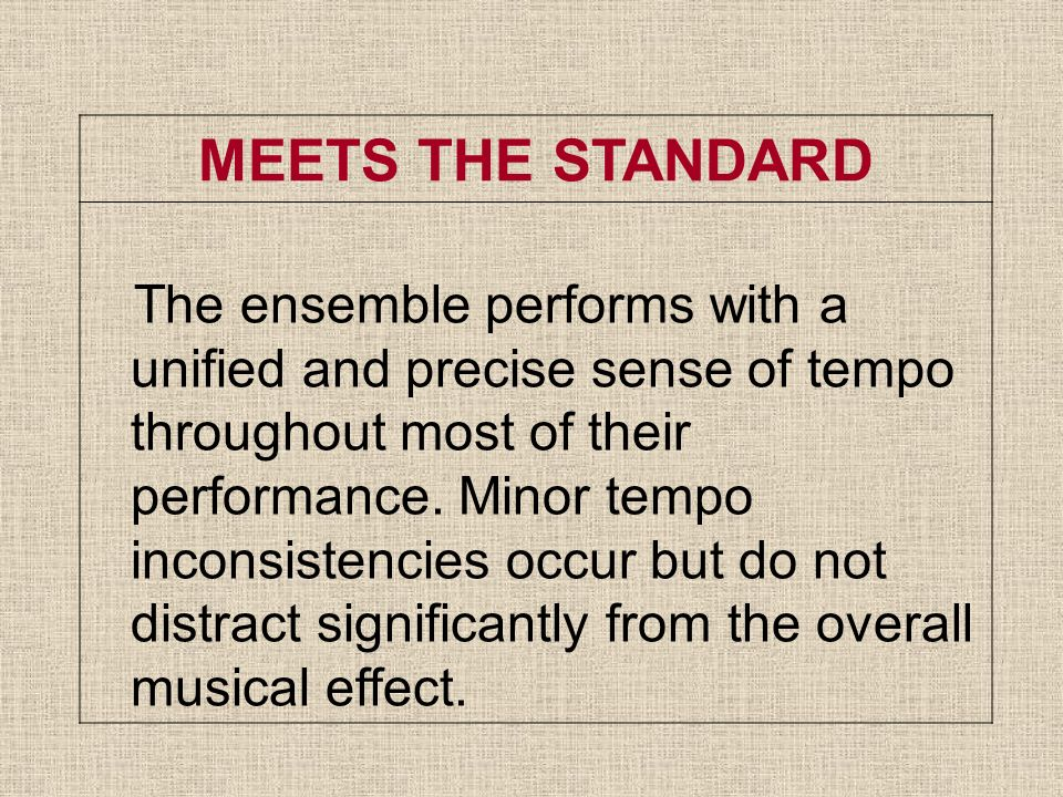 MEETS THE STANDARD The ensemble performs with a unified and precise sense of tempo throughout most of their performance.