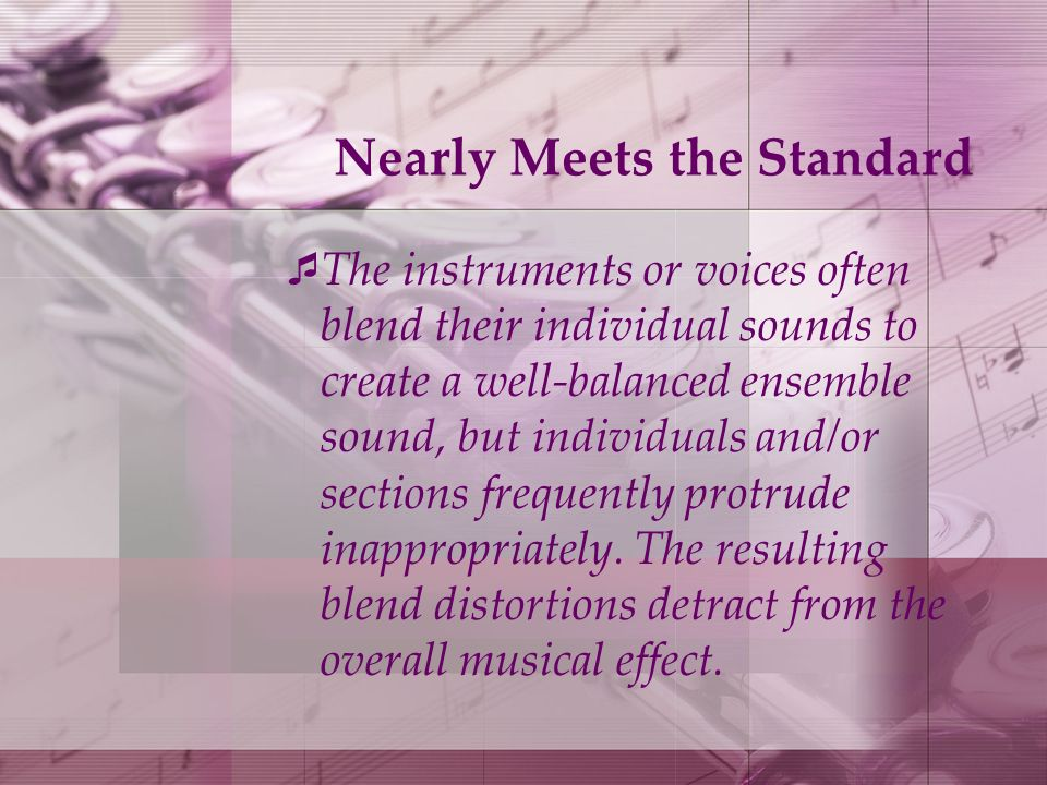 Nearly Meets the Standard The instruments or voices often blend their individual sounds to create a well-balanced ensemble sound, but individuals and/or sections frequently protrude inappropriately.