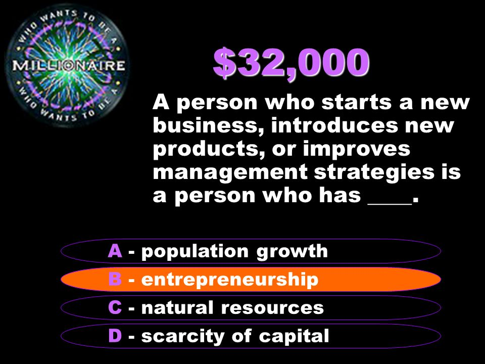 $32,000 A person who starts a new business, introduces new products, or improves management strategies is a person who has ____.