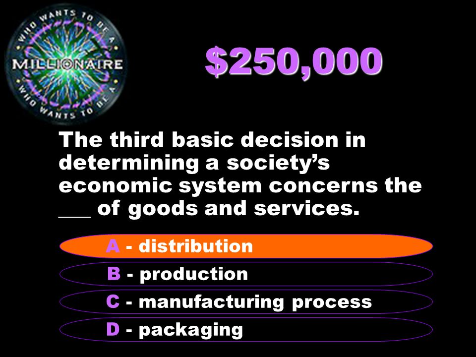$250,000 The third basic decision in determining a societys economic system concerns the ___ of goods and services.