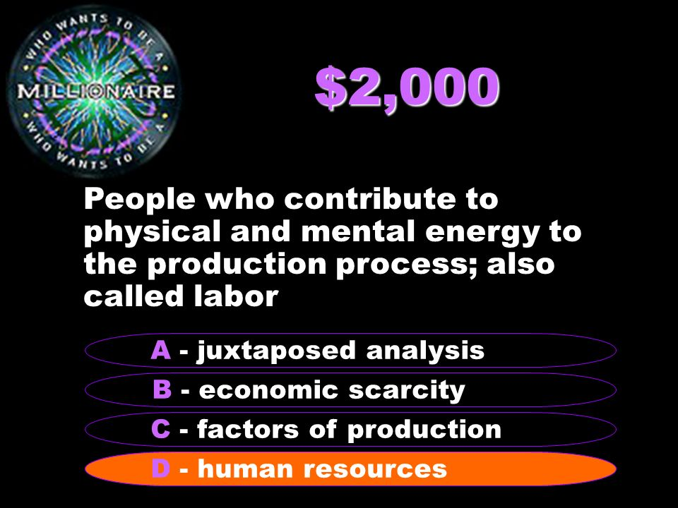 $2,000 People who contribute to physical and mental energy to the production process; also called labor B - economic scarcity A - juxtaposed analysis C - factors of production D - human resources