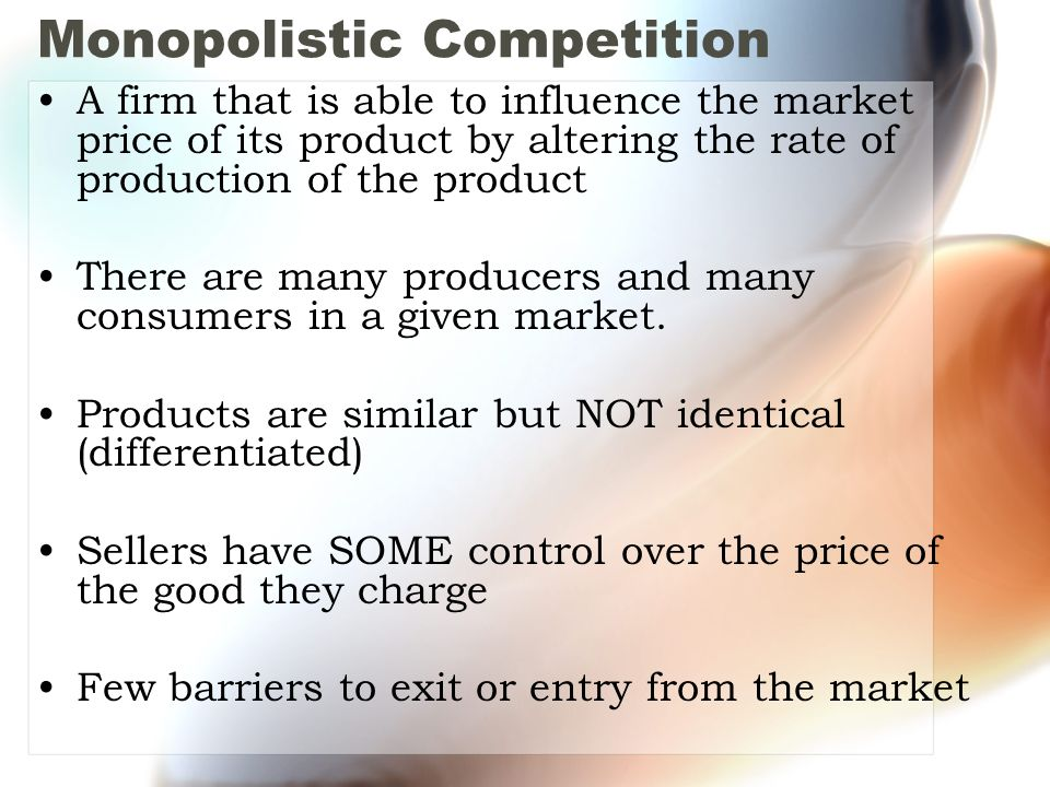 Monopolistic Competition A firm that is able to influence the market price of its product by altering the rate of production of the product There are many producers and many consumers in a given market.