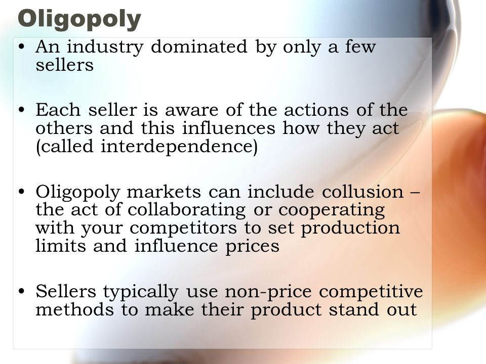 Oligopoly An industry dominated by only a few sellers Each seller is aware of the actions of the others and this influences how they act (called interdependence) Oligopoly markets can include collusion – the act of collaborating or cooperating with your competitors to set production limits and influence prices Sellers typically use non-price competitive methods to make their product stand out