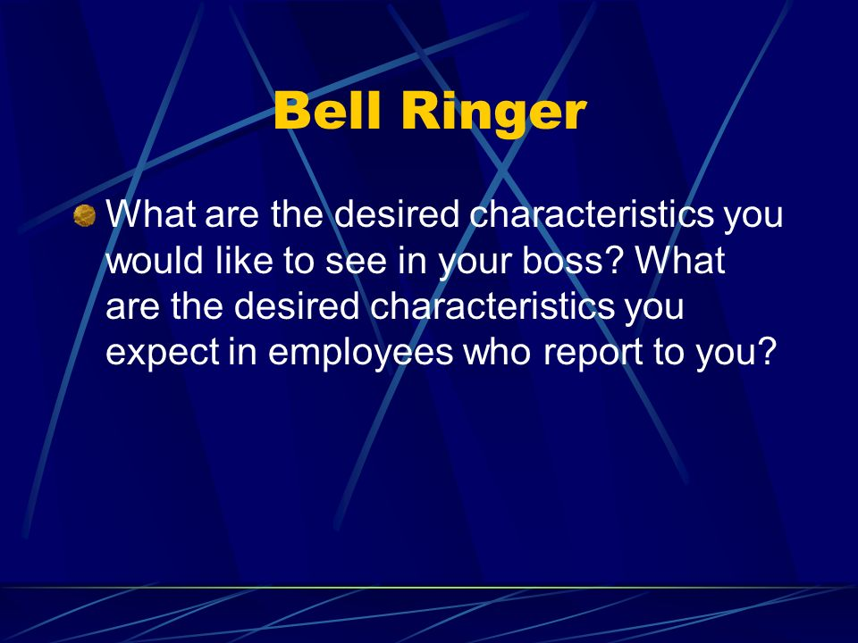 Bell Ringer What are the desired characteristics you would like to see in your boss.