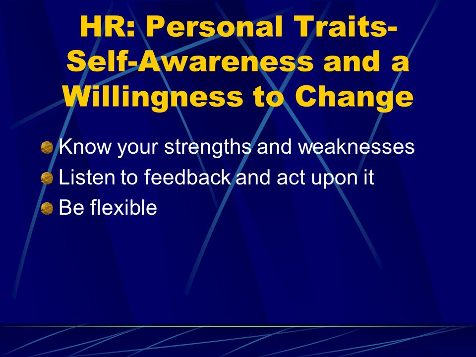 HR: Personal Traits- Self-Awareness and a Willingness to Change Know your strengths and weaknesses Listen to feedback and act upon it Be flexible