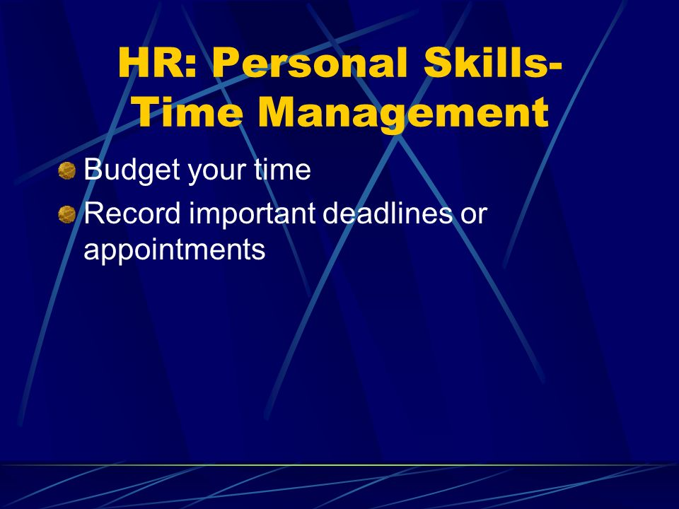 HR: Personal Skills- Time Management Budget your time Record important deadlines or appointments